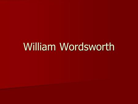 William Wordsworth. His Life William Wordsworth (7 April 1770 – 23 April 1850) was a major English Romantic poet who, with Samuel Taylor Coleridge,