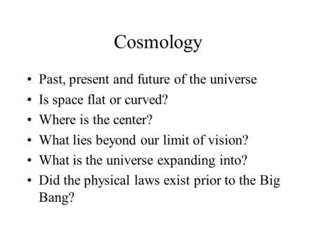 Cosmology Past, present and future of the universe Is space flat or curved? Where is the center? What lies beyond our limit of vision? What is the universe.