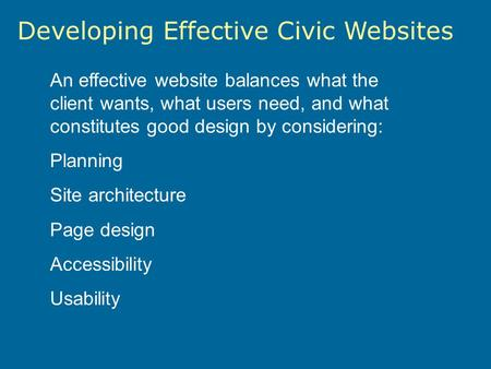 Developing Effective Civic Websites An effective website balances what the client wants, what users need, and what constitutes good design by considering: