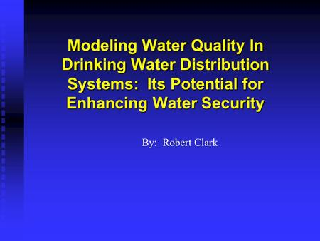 Modeling Water Quality In Drinking Water Distribution Systems: Its Potential for Enhancing Water Security By: Robert Clark.