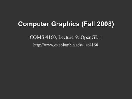 Computer Graphics (Fall 2008) COMS 4160, Lecture 9: OpenGL 1