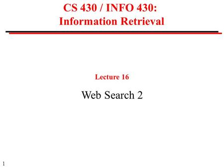 1 CS 430 / INFO 430: Information Retrieval Lecture 16 Web Search 2.