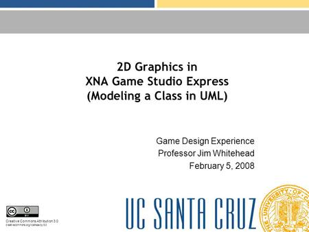 2D Graphics in XNA Game Studio Express (Modeling a Class in UML) Game Design Experience Professor Jim Whitehead February 5, 2008 Creative Commons Attribution.