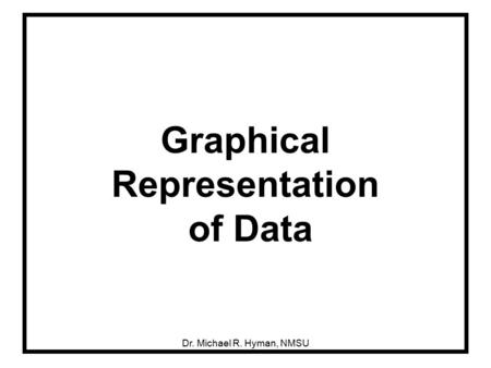 Dr. Michael R. Hyman, NMSU Graphical Representation of Data.