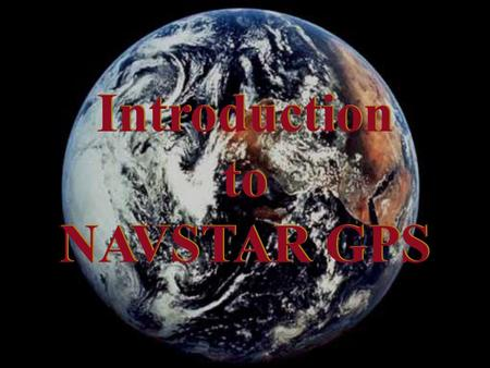 Introduction to NAVSTAR GPS Introduction to NAVSTAR GPS.