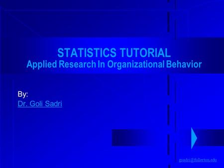 STATISTICS TUTORIAL Applied Research In Organizational Behavior By: Dr. Goli Sadri.