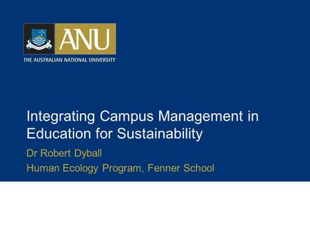 Integrating Campus Management in Education for Sustainability Dr Robert Dyball Human Ecology Program, Fenner School.