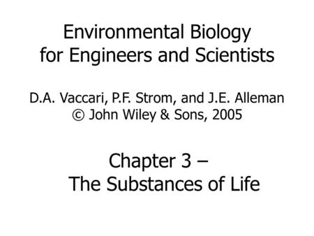 Environmental Biology for Engineers and Scientists D.A. Vaccari, P.F. Strom, and J.E. Alleman © John Wiley & Sons, 2005 Chapter 3 – The Substances of Life.