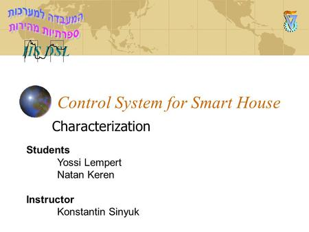 Control System for Smart House Characterization Students Yossi Lempert Natan Keren Instructor Konstantin Sinyuk.