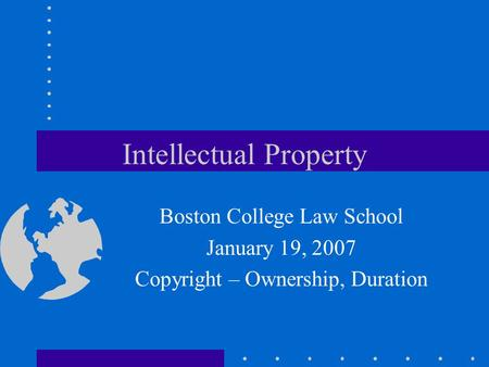 Intellectual Property Boston College Law School January 19, 2007 Copyright – Ownership, Duration.