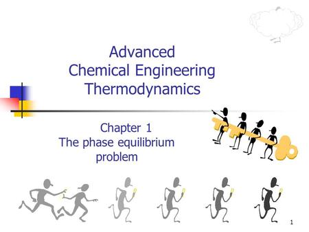 1 Advanced Chemical Engineering Thermodynamics Chapter 1 The phase equilibrium problem.