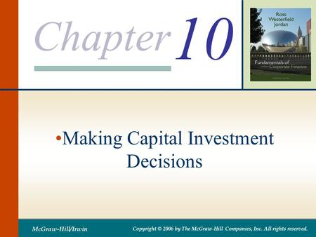 Chapter McGraw-Hill/Irwin Copyright © 2006 by The McGraw-Hill Companies, Inc. All rights reserved. 10 Making Capital Investment Decisions.