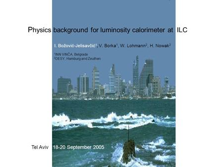 P hysics background for luminosity calorimeter at ILC I. Božović-Jelisavčić 1, V. Borka 1, W. Lohmann 2, H. Nowak 2 1 INN VINČA, Belgrade 2 DESY, Hamburg.