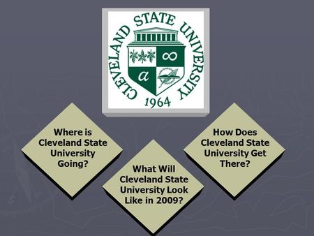 What Will Cleveland State University Look Like in 2009? How Does Cleveland State University Get There? Where is Cleveland State University Going?