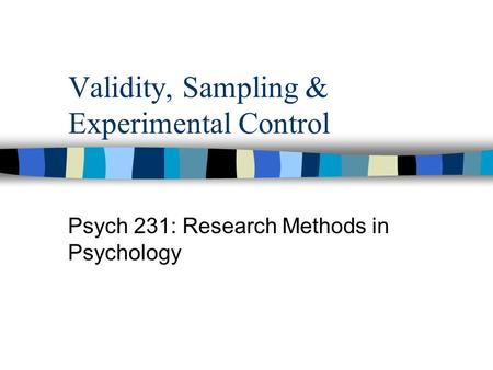 Validity, Sampling & Experimental Control Psych 231: Research Methods in Psychology.