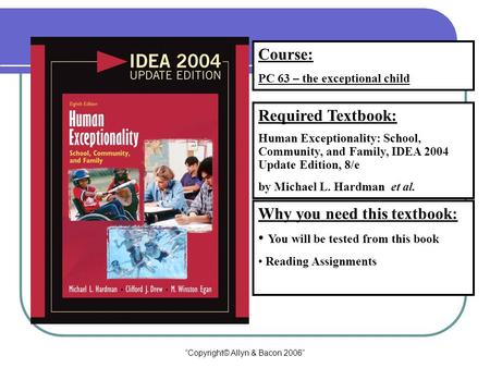 """Copyright© Allyn & Bacon 2006"" Course: PC 63 – the exceptional child Required Textbook: Human Exceptionality: School, Community, and Family, IDEA 2004."