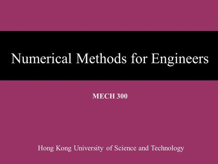 Numerical Methods for Engineers MECH 300 Hong Kong University of Science and Technology.