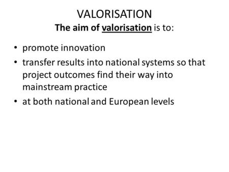 VALORISATION The aim of valorisation is to: promote innovation transfer results into national systems so that project outcomes find their way into mainstream.