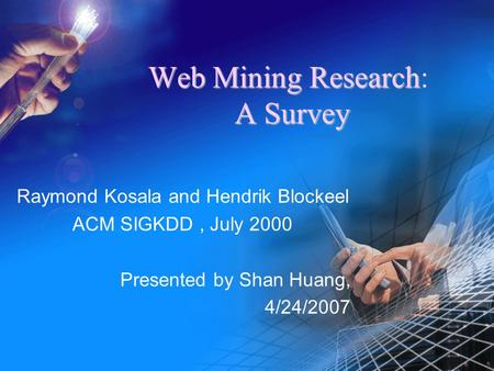 WebMiningResearch ASurvey Web Mining Research: A Survey Raymond Kosala and Hendrik Blockeel ACM SIGKDD, July 2000 Presented by Shan Huang, 4/24/2007.