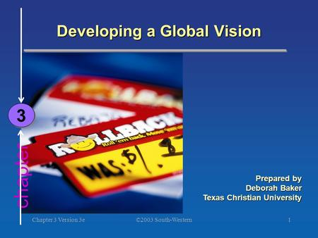 ©2003 South-Western Chapter 3 Version 3e1 chapter Developing a Global Vision 3 3 Prepared by Deborah Baker Texas Christian University.