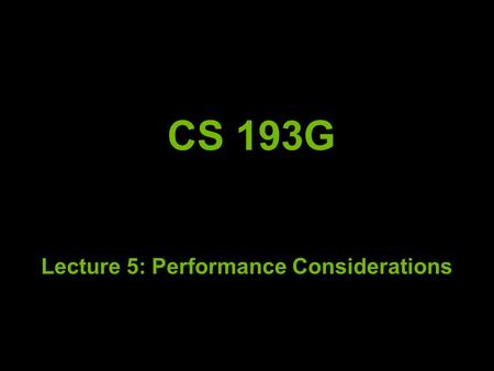 CS 193G Lecture 5: Performance Considerations. But First! Always measure where your time is going! Even if you think you know where it is going Start.