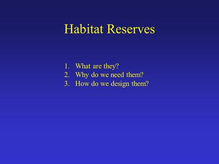 Habitat Reserves 1.What are they? 2.Why do we need them? 3.How do we design them?