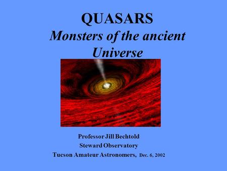 QUASARS Monsters of the ancient Universe Professor Jill Bechtold Steward Observatory Tucson Amateur Astronomers, Dec. 6, 2002.