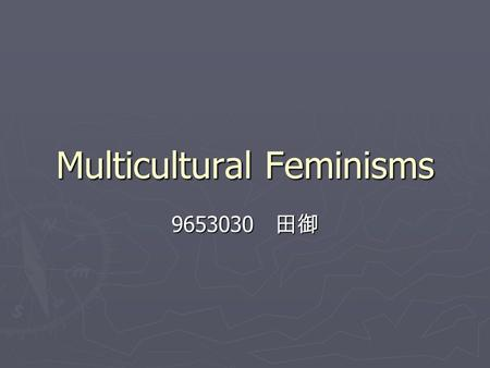 Multicultural Feminisms 9653030 田御. Identity Politics ► Women of Color & Lesbians ► based upon differences from white, heterosexual, mainstream society.