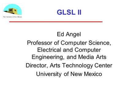 GLSL II Ed Angel Professor of Computer Science, Electrical and Computer Engineering, and Media Arts Director, Arts Technology Center University of New.