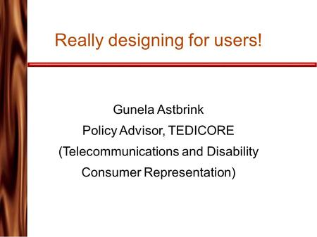 Really designing for users! Gunela Astbrink Policy Advisor, TEDICORE (Telecommunications and Disability Consumer Representation)