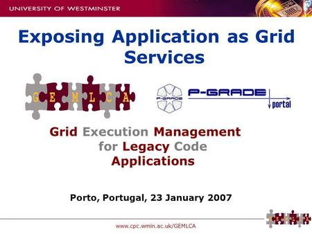 Www.cpc.wmin.ac.uk/GEMLCA Grid Execution Management for Legacy Code Applications Exposing Application as Grid Services Porto, Portugal, 23 January 2007.