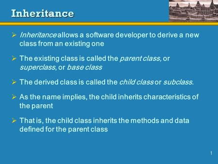 1 <strong>Inheritance</strong>  <strong>Inheritance</strong> allows a software developer to derive a new class from an existing one  The existing class is called the parent class, or.