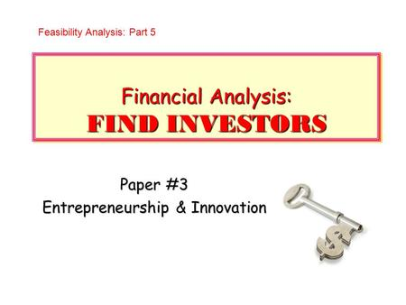Financial Analysis: FIND INVESTORS Paper #3 Entrepreneurship & Innovation Feasibility Analysis: Part 5.