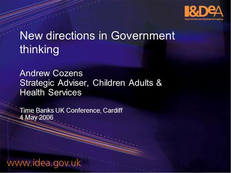 New directions in Government thinking Andrew Cozens Strategic Adviser, Children Adults & Health Services Time Banks UK Conference, Cardiff 4 May 2006.