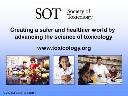 © 2008 Society of Toxicology www.toxicology.org Creating a safer and healthier world by advancing the science of toxicology.