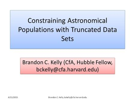 Constraining Astronomical Populations with Truncated Data Sets Brandon C. Kelly (CfA, Hubble Fellow, 6/11/2015Brandon C. Kelly,