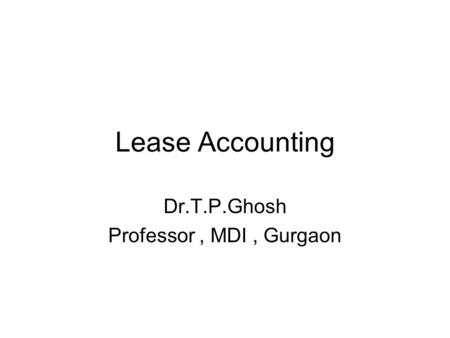 Lease Accounting Dr.T.P.Ghosh Professor, MDI, Gurgaon.