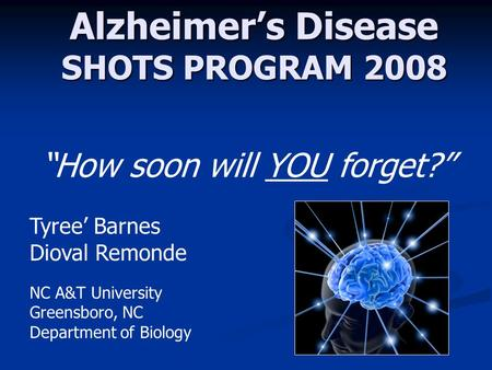 "Alzheimer's Disease SHOTS PROGRAM 2008 Tyree' Barnes Dioval Remonde ""How soon will YOU forget?"" NC A&T University Greensboro, NC Department of Biology."