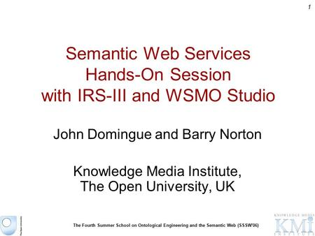 1 The Fourth Summer School on Ontological Engineering and the Semantic Web (SSSW'06) Semantic Web Services Hands-On Session with IRS-III and WSMO Studio.