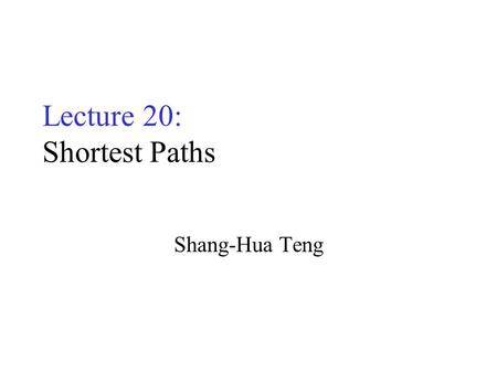 Lecture 20: Shortest Paths Shang-Hua Teng. Weighted Directed Graphs Weight on edges for distance 400 2500 1000 1800 800 900.