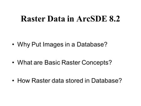 Raster Data in ArcSDE 8.2 Why Put Images in a Database? What are Basic Raster Concepts? How Raster data stored in Database?