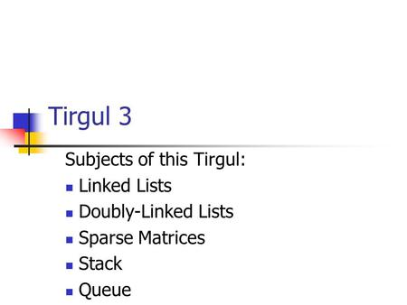 Tirgul 3 Subjects of this Tirgul: Linked Lists Doubly-Linked Lists Sparse Matrices Stack Queue.