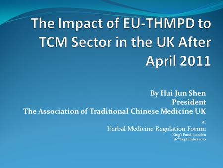 By Hui Jun Shen President The Association of Traditional Chinese Medicine UK At Herbal Medicine Regulation Forum King's Fund, London 16 th September 2010.