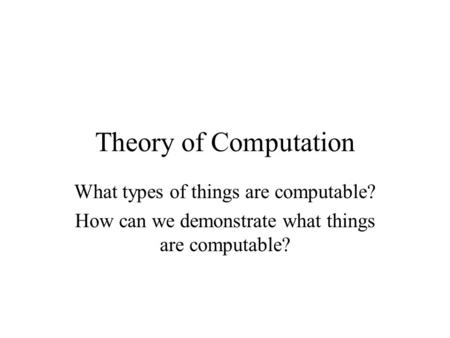 Theory of Computation What types of things are computable? How can we demonstrate what things are computable?