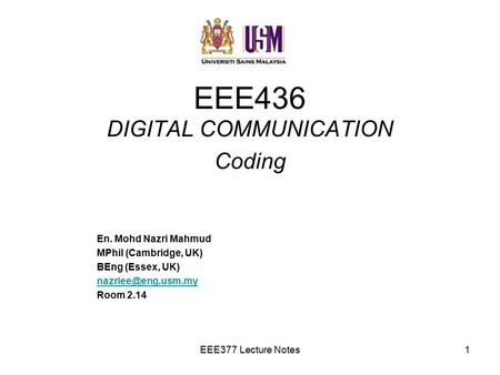 EEE377 Lecture Notes1 EEE436 DIGITAL COMMUNICATION Coding En. Mohd Nazri Mahmud MPhil (Cambridge, UK) BEng (Essex, UK) Room 2.14.