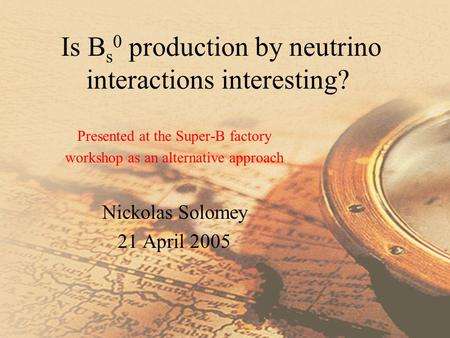Is B s 0 production by neutrino interactions interesting? Presented at the Super-B factory workshop as an alternative approach Nickolas Solomey 21 April.