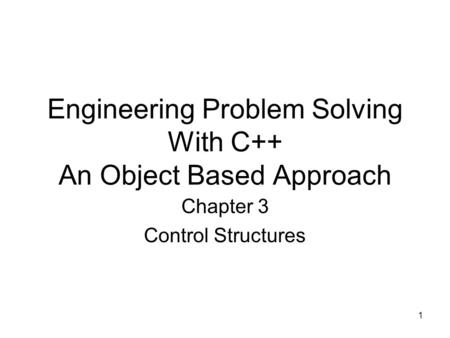 1 Engineering Problem Solving With C++ An Object Based Approach Chapter 3 Control Structures.
