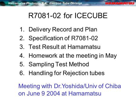Hamamatsu Photonics K.K. Electron Tube Division R7081-02 for ICECUBE 1.Delivery Record and Plan 2.Specification of R7081-02 3.Test Result at Hamamatsu.