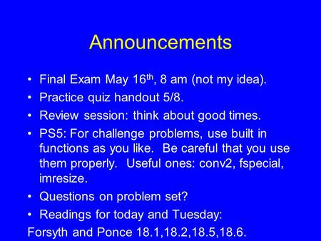 Announcements Final Exam May 16 th, 8 am (not my idea). Practice quiz handout 5/8. Review session: think about good times. PS5: For challenge problems,