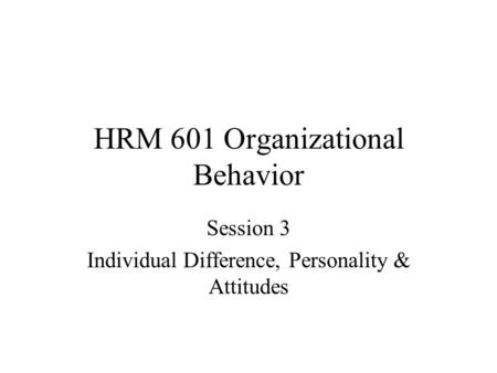 HRM 601 Organizational Behavior Session 3 Individual Difference, Personality & Attitudes.